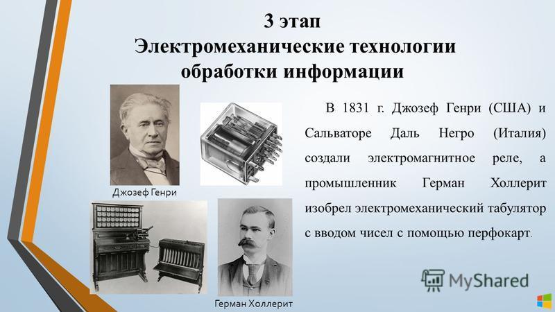 3 этап Электромеханические технологии обработки информации В 1831 г. Джозеф Генри (США) и Сальваторе Даль Негро (Италия) создали электромагнитное реле, а промышленник Герман Холлерит изобрел электромеханический табулятор с вводом чисел с помощью перф