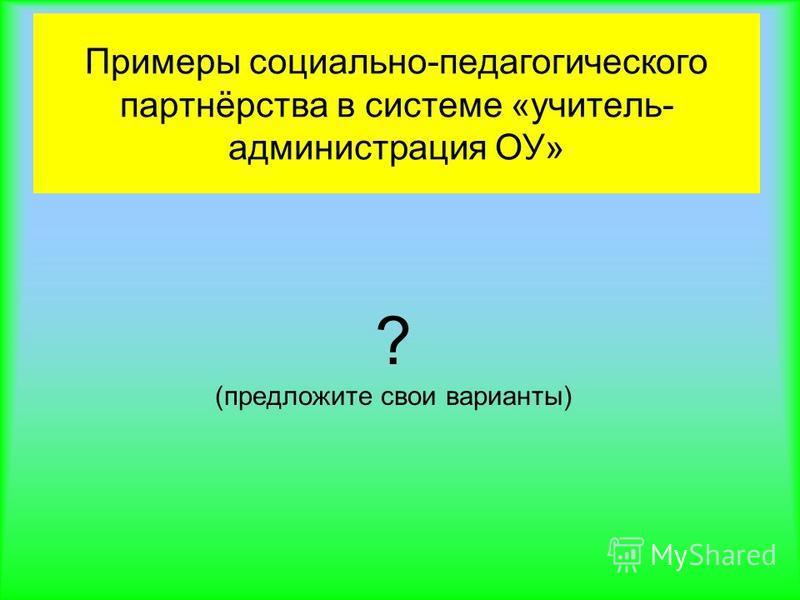 Примеры социально-педагогического партнёрства в системе «учитель- администрация ОУ» ? (предложите свои варианты)