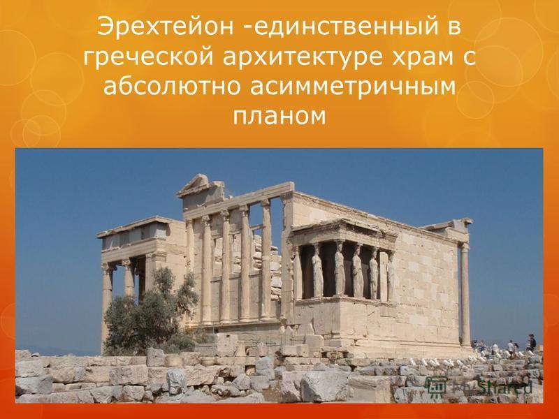 Эрехтейон -единственный в греческой архитектуре храм с абсолютно асимметричным планом