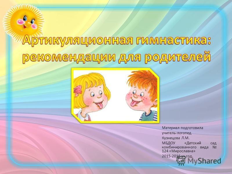 Материал подготовила учитель-логопед Кузнецова Л.М. МБДОУ «Детский сад комбинированного вида 124 «Мирославна» 2015-2016 уч.год.