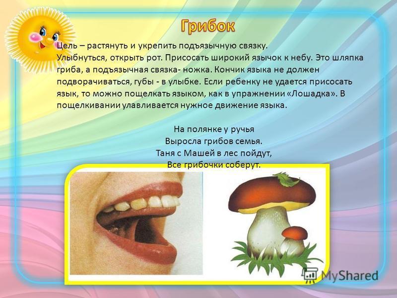 Цель – растянуть и укрепить подъязычную связку. Улыбнуться, открыть рот. Присосать широкий язычок к небу. Это шляпка гриба, а подъязычная связка- ножка. Кончик языка не должен подворачиваться, губы - в улыбке. Если ребенку не удается присосать язык,
