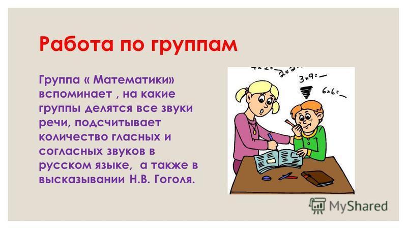 Работа по группам Группа « Математики» вспоминает, на какие группы делятся все звуки речи, подсчитывает количество гласных и согласных звуков в русском языке, а также в высказывании Н.В. Гоголя.