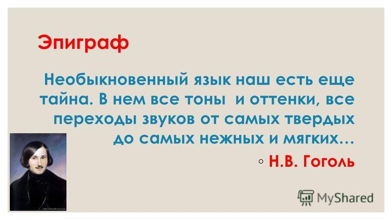 Эпиграф Необыкновенный язык наш есть еще тайна. В нем все тоны и оттенки, все переходы звуков от самых твердых до самых нежных и мягких… Н.В. Гоголь