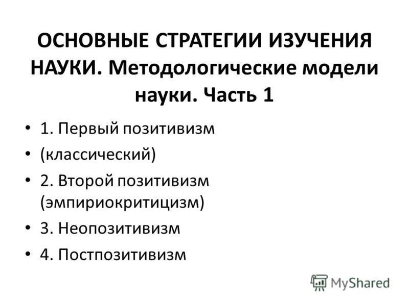 ОСНОВНЫЕ СТРАТЕГИИ ИЗУЧЕНИЯ НАУКИ. Методологические модели науки. Часть 1 1. Первый позитивизм (классический) 2. Второй позитивизм (эмпириокритицизм) 3. Неопозитивизм 4. Постпозитивизм