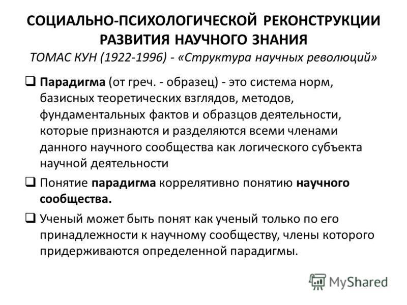 СОЦИАЛЬНО-ПСИХОЛОГИЧЕСКОЙ РЕКОНСТРУКЦИИ РАЗВИТИЯ НАУЧНОГО ЗНАНИЯ ТОМАС КУН (1922-1996) - «Структура научных революций» Парадигма (от греч. - образец) - это система норм, базисных теоретических взглядов, методов, фундаментальных фактов и образцов деят
