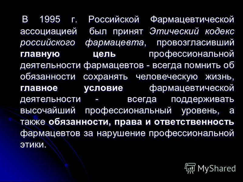 В 1995 г. Российской Фармацевтической ассоциацией был принят Этический кодекс российского фармацевта, провозгласивший главную цель профессиональной деятельности фармацевтов - всегда помнить об обязанности сохранять человеческую жизнь, главное условие