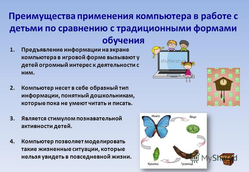 Преимущества применения компьютера в работе с детьми по сравнению с традиционными формами обучения 1. Предъявление информации на экране компьютера в игровой форме вызывают у детей огромный интерес к деятельности с ним. 2. Компьютер несет в себе образ