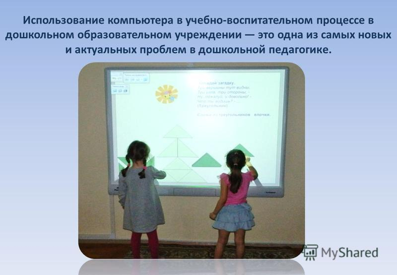 Использование компьютера в учебно-воспитательном процессе в дошкольном образовательном учреждении это одна из самых новых и актуальных проблем в дошкольной педагогике.