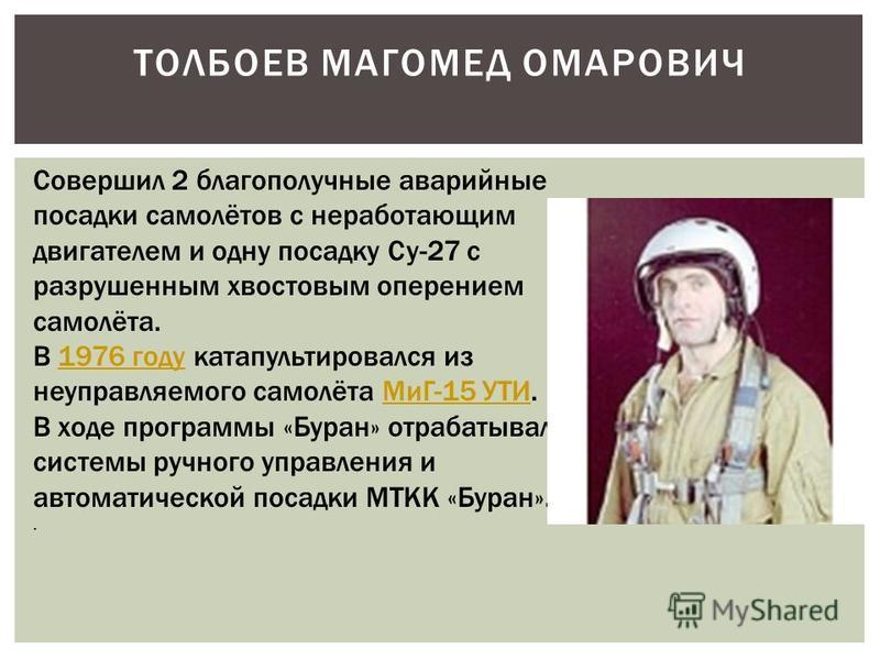 ТОЛБОЕВ МАГОМЕД ОМАРОВИЧ Совершил 2 благополучные аварийные посадки самолётов с неработающим двигателем и одну посадку Су-27 с разрушенным хвостовым оперением самолёта. В 1976 году катапультировался из неуправляемого самолёта МиГ-15 УТИ.1976 году МиГ