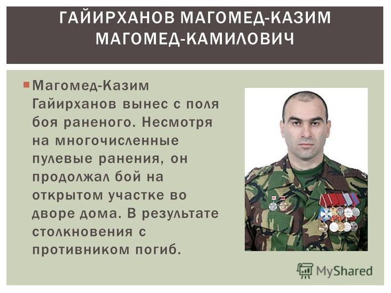 Магомед-Казим Гайирханов вынес с поля боя раненого. Несмотря на многочисленные пулевые ранения, он продолжал бой на открытом участке во дворе дома. В результате столкновения с противником погиб. ГАЙИРХАНОВ МАГОМЕД-КАЗИМ МАГОМЕД-КАМИЛОВИЧ