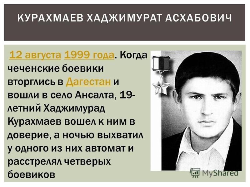 КУРАХМАЕВ ХАДЖИМУРАТ АСХАБОВИЧ 12 августа 1999 года. Когда чеченские боевики вторглись в Дагестан и вошли в село Ансалта, 19- летний Хаджимурад Курахмаев вошел к ним в доверие, а ночью выхватил у одного из них автомат и расстрелял четверых боевиков 1