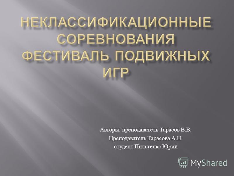 Авторы : преподаватель Тарасов В. В. Преподаватель Тарасова А. П. студент Пильтенко Юрий