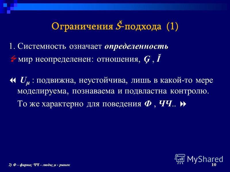 Ограничения Š-подхода (1) определенность 1. Системность означает определенность мир неопределенен: отношения, Ģ, Ĭ U μ : подвижна, неустойчива, лишь в какой-то мере моделируема, познаваема и подвластна контролю. То же характерно для поведения Ф, ЧЧ..