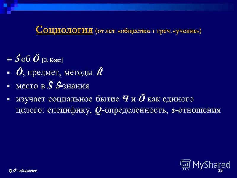 Социология (от лат. «общество» + греч. «учение») об Ö [О. Конт] Ô, предмет, методы Ȑ место в Š - знания изучает социальное бытие Ч и Ö как единого целого: специфику, Q-определенность, s-отношения 13 3) Ö - общество