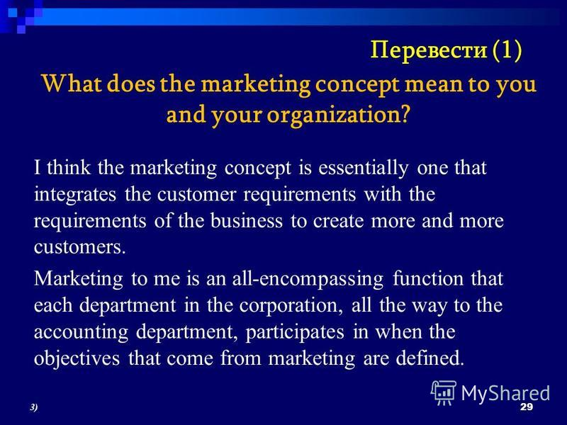 What does the marketing concept mean to you and your organization? I think the marketing concept is essentially one that integrates the customer requirements with the requirements of the business to create more and more customers. Marketing to me is