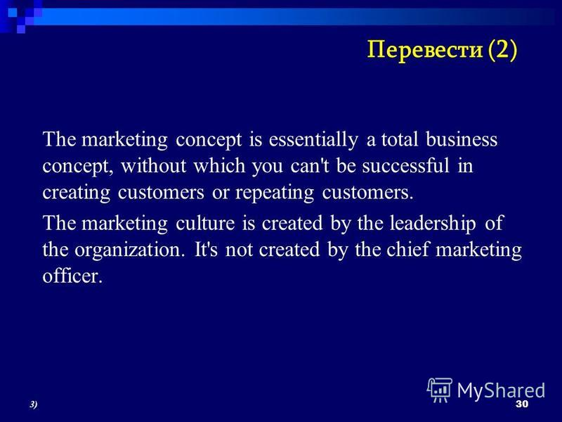 The marketing concept is essentially a total business concept, without which you can't be successful in creating customers or repeating customers. The marketing culture is created by the leadership of the organization. It's not created by the chief m