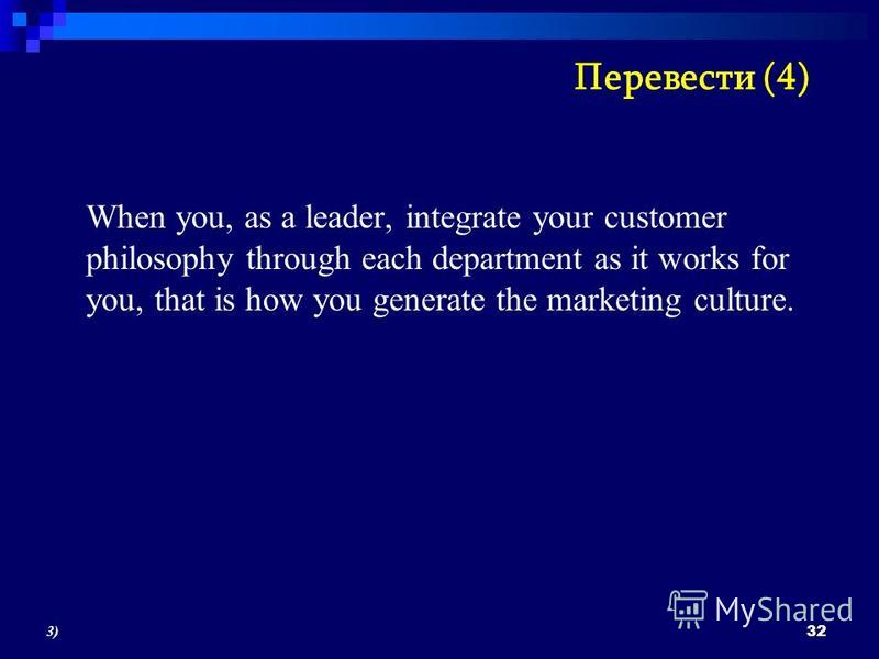 When you, as a leader, integrate your customer philosophy through each department as it works for you, that is how you generate the marketing culture. 32 3)3) Перевести (4)