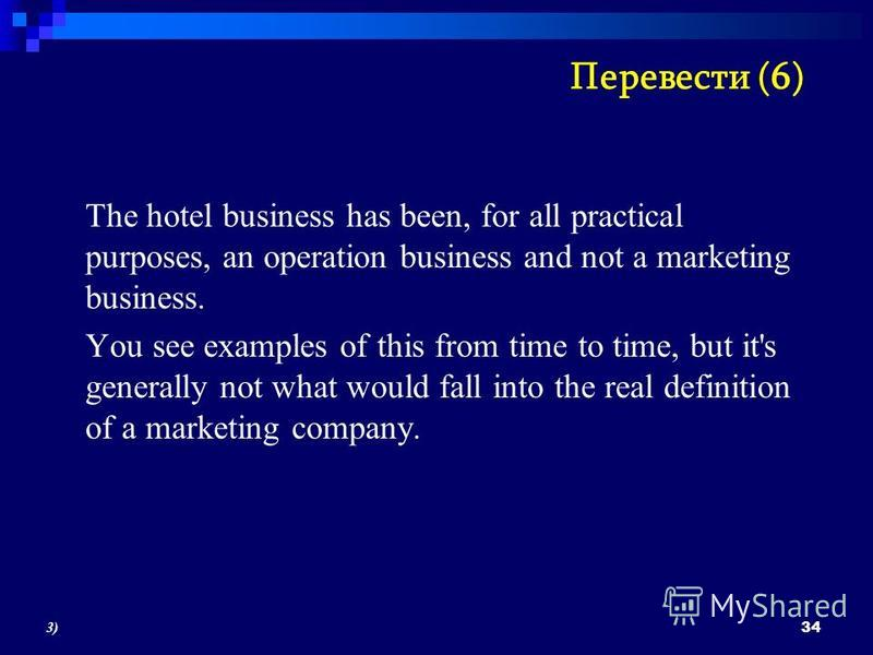 The hotel business has been, for all practical purposes, an operation business and not a marketing business. You see examples of this from time to time, but it's generally not what would fall into the real definition of a marketing company. 34 3)3) П