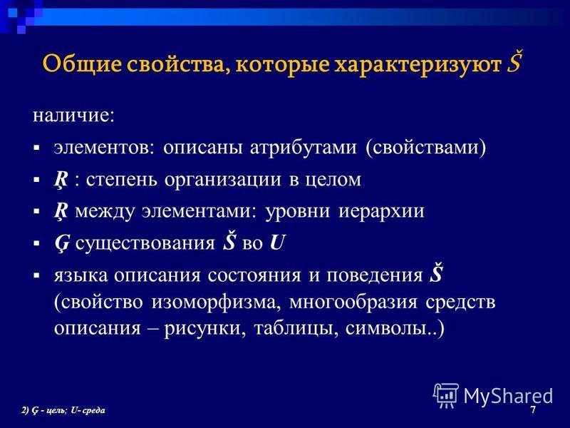Общие свойства, которые характеризуют Š наличие: элементов: описаны атрибутами (свойствами) Ŗ : степень организации в целом Ŗ между элементами: уровни иерархии Ģ существования Š во U языка описания состояния и поведения Š (свойство изоморфизма, много