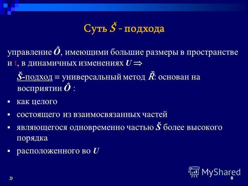 Суть Š - подхода управление Ô, имеющими большие размеры в пространстве и t, в динамичных изменениях U Š-подход универсальный метод Ȑ : основан на восприятии Ô : как целого состоящего из взаимосвязанных частей являющегося одновременно частью Š более в