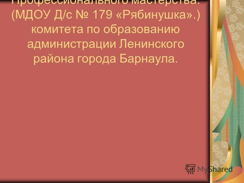 Конкурс Профессионального мастерства. (МДОУ Д/с 179 «Рябинушка».) комитета по образованию администрации Ленинского района города Барнаула.