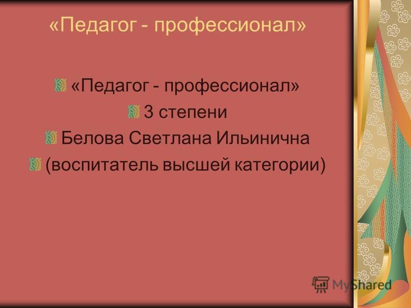 «Педагог - профессионал» 3 степени Белова Светлана Ильинична (воспитатель высшей категории)