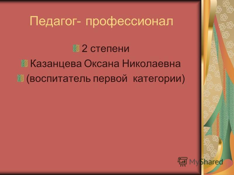 Педагог- профессионал 2 степени Казанцева Оксана Николаевна (воспитатель первой категории)