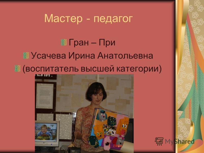 Мастер - педагог Гран – При Усачева Ирина Анатольевна (воспитатель высшей категории)