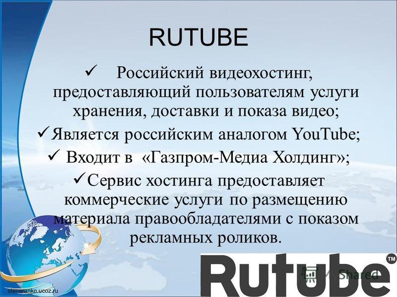 RUTUBE Российский видеохостинг, предоставляющий пользователям услуги хранения, доставки и показа видео; Является российским аналогом YouTube; Входит в «Газпром-Медиа Холдинг»; Сервис хостинга предоставляет коммерческие услуги по размещению материала