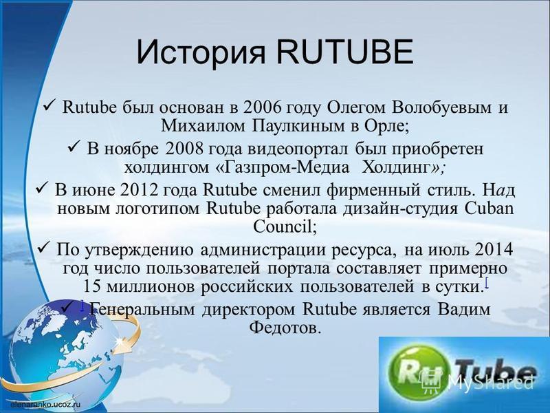 История RUTUBE Rutube был основан в 2006 году Олегом Волобуевым и Михаилом Паулкиным в Орле; В ноябре 2008 года видео портал был приобретен холдингом «Газпром-Медиа Холдинг»; В июне 2012 года Rutube сменил фирменный стиль. Над новым логотипом Rutube