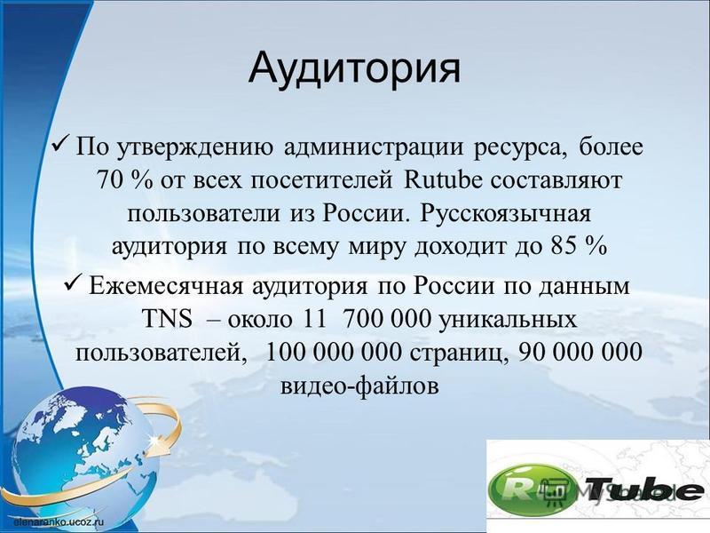 Аудитория По утверждению администрации ресурса, более 70 % от всех посетителей Rutube составляют пользователи из России. Русскоязычная аудитория по всему миру доходит до 85 % Ежемесячная аудитория по России по данным TNS – около 11 700 000 уникальных