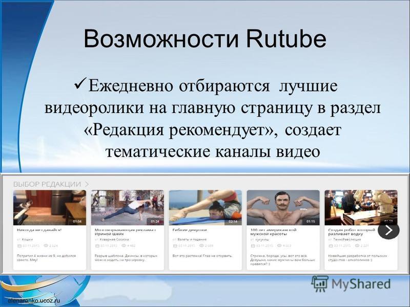 Возможности Rutube Ежедневно отбираются лучшие видеоролики на главную страницу в раздел «Редакция рекомендует», создает тематические каналы видео