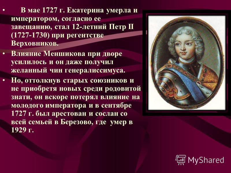В мае 1727 г. Екатерина умерла и императором, согласно ее завещанию, стал 12-летний Петр II (1727-1730) при регентстве Верховников. Влияние Меншикова при дворе усилилось и он даже получил желанный чин генералиссимуса. Но, оттолкнув старых союзников и