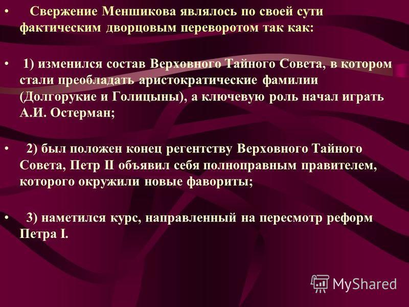 Свержение Меншикова являлось по своей сути фактическим дворцовым переворотом так как: 1) изменился состав Верховного Тайного Совета, в котором стали преобладать аристократические фамилии (Долгорукие и Голицыны), а ключевую роль начал играть А.И. Осте