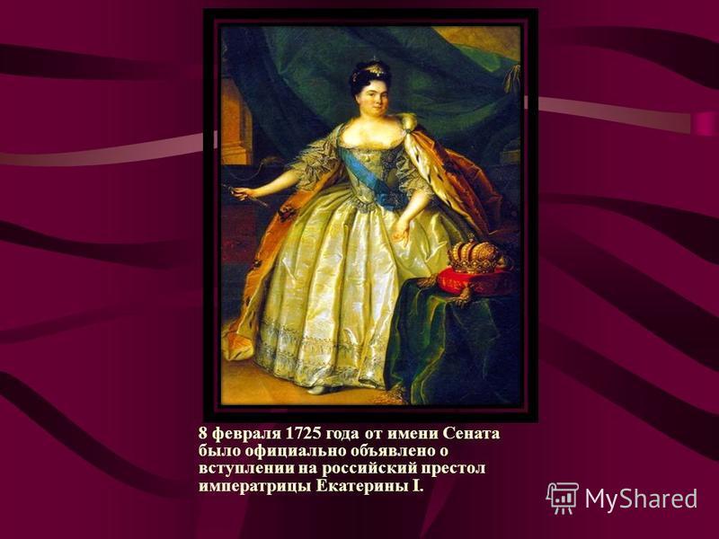 8 февраля 1725 года от имени Сената было официально объявлено о вступлении на российский престол императрицы Екатерины I.