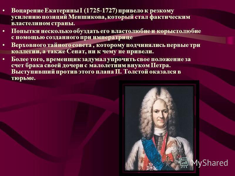 Воцарение Екатерины I (1725-1727) привело к резкому усилению позиций Меншикова, который стал фактическим властелином страны. Попытки несколько обуздать его властолюбие и корыстолюбие с помощью созданного при императрице Верховного тайного совета, кот