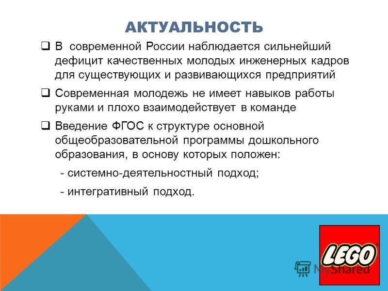 АКТУАЛЬНОСТЬ В современной России наблюдается сильнейший дефицит качественных молодых инженерных кадров для существующих и развивающихся предприятий Современная молодежь не имеет навыков работы руками и плохо взаимодействует в команде Введение ФГОС к