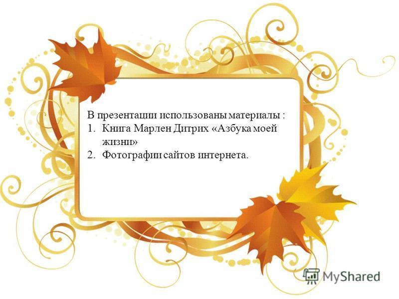 В презентации использованы материалы : 1. Книга Марлен Дитрих «Азбука моей жизни» 2. Фотографии сайтов интернета.