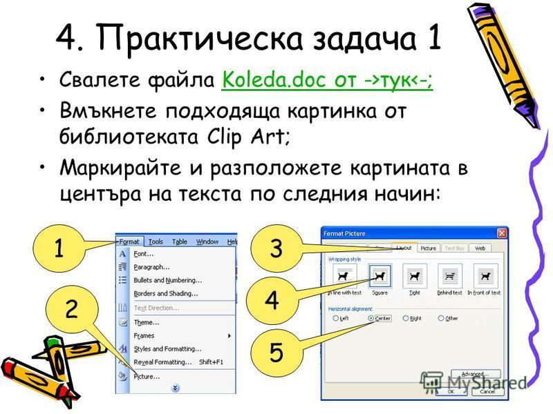 4. Практическа задача 1 Свалете файла Koleda.doc от ->тук<-;Koleda.doc от ->тук<-; Вмъкнете подходяща картинка от библиотеката Clip Art; Маркирайте и разположете картината в центъра на текста по следния начин: 13 2 4 5