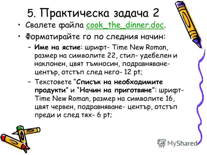 5. Практическа задача 2 Свалете файла cook_the_dinner.doc.cook_the_dinner.doc Форматирайте го по следния начин: –Име на ястие: шрифт- Time New Roman, размер на символите 22, стил- удебелен и наклонен, цвят тъмносин, подравняване- център, отстъп след