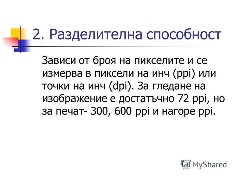 2. Разделителна способност Зависи от броя на пикселите и се измерва в пиксели на инч (ppi) или точки на инч (dpi). За гледане на изображение е достатъчно 72 ppi, но за печат- 300, 600 ppi и нагоре ppi.