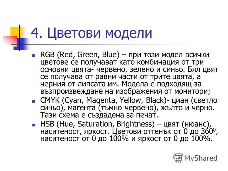 4. Цветови модели RGB (Red, Green, Blue) – при този модел всички цветове се получават като комбинация от три основни цвята- червено, зелено и синьо. Бял цвят се получава от равни части от трите цвята, а черния от липсата им. Модела е подходящ за възп