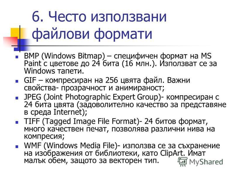 6. Често използвани файлови формати BMP (Windows Bitmap) – специфичен формат на MS Paint с цветове до 24 бита (16 млн.). Използват се за Windows тапети. GIF – компресиран на 256 цвята файл. Важни свойства- прозрачност и анимираност; JPEG (Joint Photo