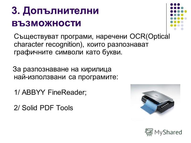 3. Допълнителни възможности Съществуват програми, наречени OCR(Optical character recognition), които разпознават графичните символи като букви. За разпознаване на кирилица най-използвани са програмите: 1/ ABBYY FineReader; 2/ Solid PDF Tools