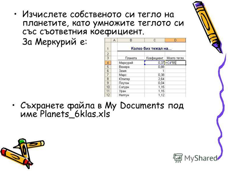 Изчислете собственото си тегло на планетите, като умножите теглото си със съответния коефициент. За Меркурий е: Съхранете файла в My Documents под име Planets_6klas.xls