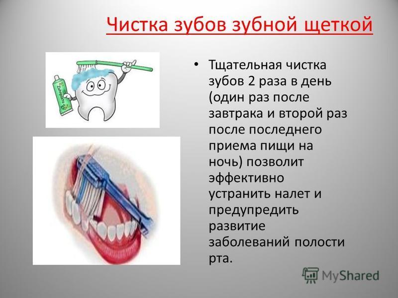 Чистка зубов зубной щеткой Тщательная чистка зубов 2 раза в день (один раз после завтрака и второй раз после последнего приема пищи на ночь) позволит эффективно устранить налет и предупредить развитие заболеваний полости рта.