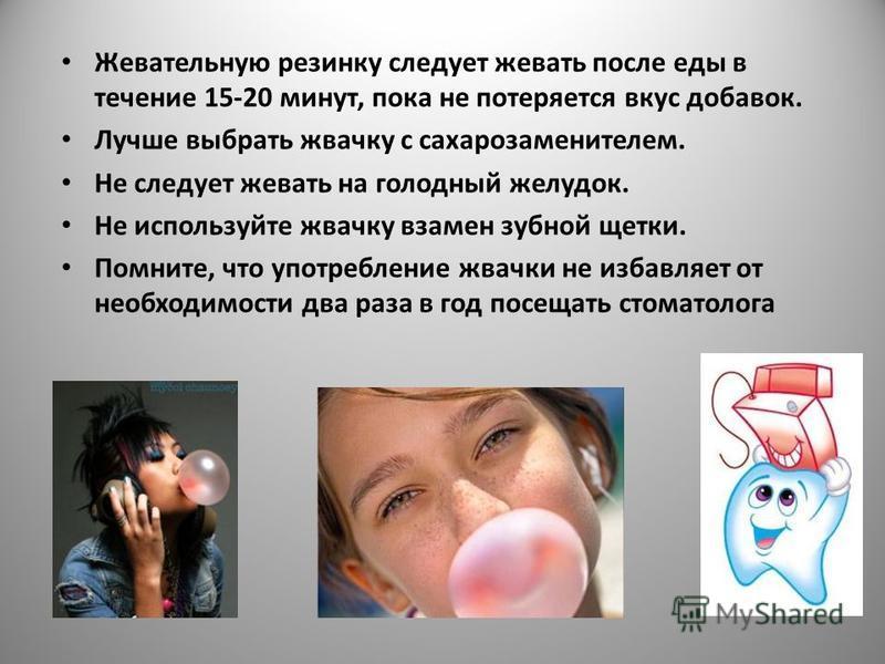 Жевательную резинку следует жевать после еды в течение 15-20 минут, пока не потеряется вкус добавок. Лучше выбрать жвачку с сахарозаменителем. Не следует жевать на голодный желудок. Не используйте жвачку взамен зубной щетки. Помните, что употребление