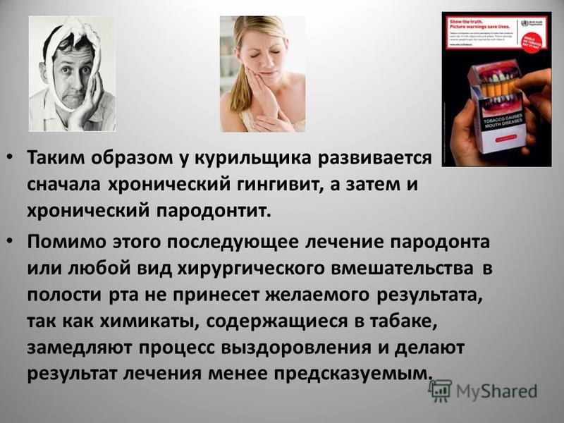Таким образом у курильщика развивается сначала хронический гингивит, а затем и хронический пародонтит. Помимо этого последующее лечение пародонта или любой вид хирургического вмешательства в полости рта не принесет желаемого результата, так как химик