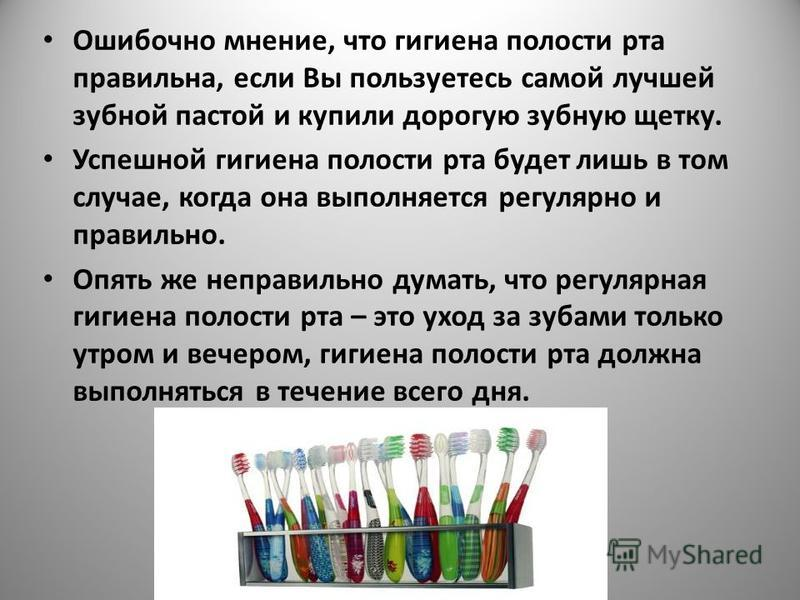 Ошибочно мнение, что гигиена полости рта правильна, если Вы пользуетесь самой лучшей зубной пастой и купили дорогую зубную щетку. Успешной гигиена полости рта будет лишь в том случае, когда она выполняется регулярно и правильно. Опять же неправильно