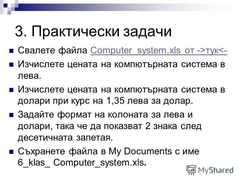 3. Практически задачи Свалете файла Computer_system.xls от ->тук<-Computer_system.xls от ->тук<- Изчислете цената на компютърната система в лева. Изчислете цената на компютърната система в долари при курс на 1,35 лева за долар. Задайте формат на коло